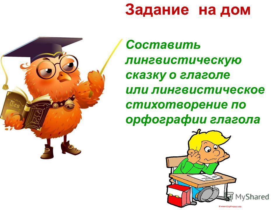 Задание на дом Составить лингвистическую сказку о глаголе или лингвистическое стихотворение по орфографии глагола