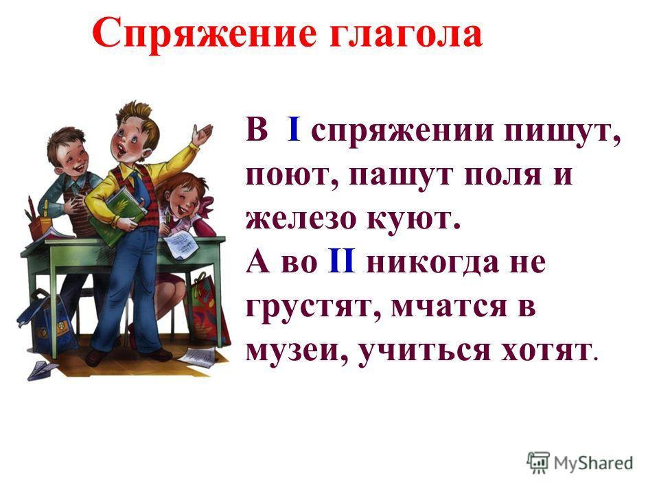 Спряжение глагола В I спряжении пишут, поют, пашут поля и железо куют. А во II никогда не грустят, мчатся в музеи, учиться хотят.