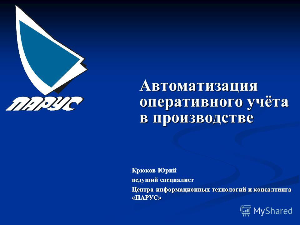 Автоматизация оперативного учёта в производстве Крюков Юрий ведущий специалист Центра информационных технологий и консалтинга «ПАРУС»
