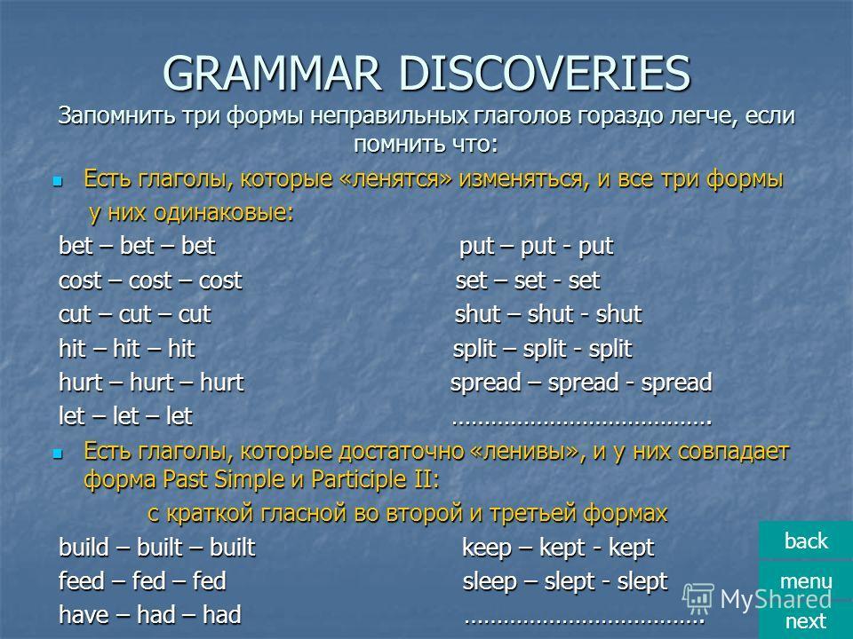 GRAMMAR DISCOVERIES Запомнить три формы неправильных глаголов гораздо легче, если помнить что: Есть глаголы, которые «ленятся» изменяться, и все три формы Есть глаголы, которые «ленятся» изменяться, и все три формы у них одинаковые: у них одинаковые: