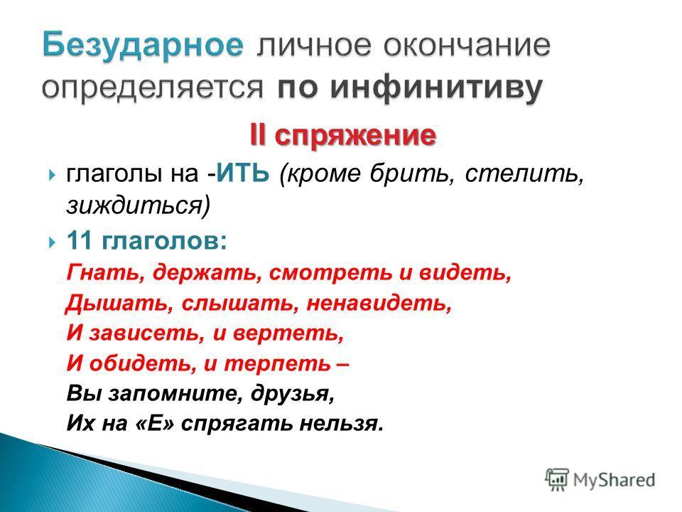 II спряжение глаголы на -ИТЬ (кроме брить, стелить, зиждиться) 11 глаголов: Гнать, держать, смотреть и видеть, Дышать, слышать, ненавидеть, И зависеть, и вертеть, И обидеть, и терпеть – Вы запомните, друзья, Их на «Е» спрягать нельзя.