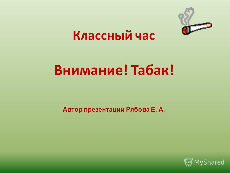 Классный час Внимание! Табак! Автор презентации Рябова Е. А.