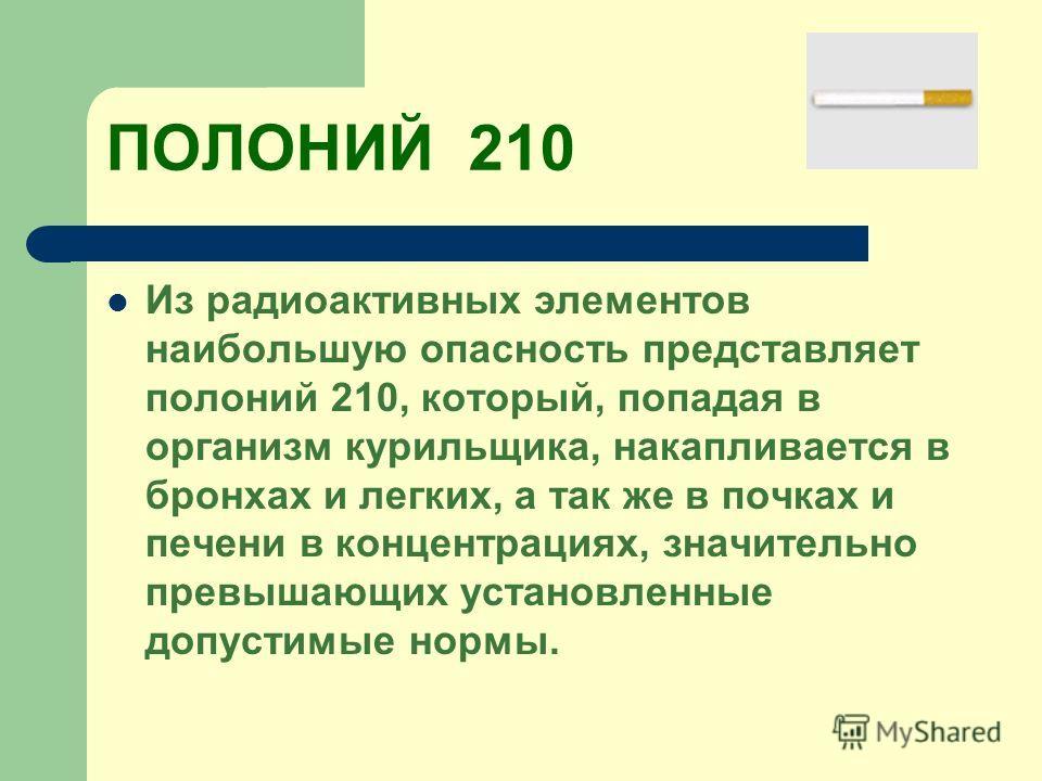 ПОЛОНИЙ 210 Из радиоактивных элементов наибольшую опасность представляет полоний 210, который, попадая в организм курильщика, накапливается в бронхах и легких, а так же в почках и печени в концентрациях, значительно превышающих установленные допустим