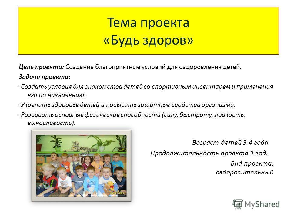 Тема проекта «Будь здоров» Цель проекта: Создание благоприятные условий для оздоровления детей. Задачи проекта: -Создать условия для знакомства детей со спортивным инвентарем и применения его по назначению. -Укрепить здоровье детей и повысить защитны