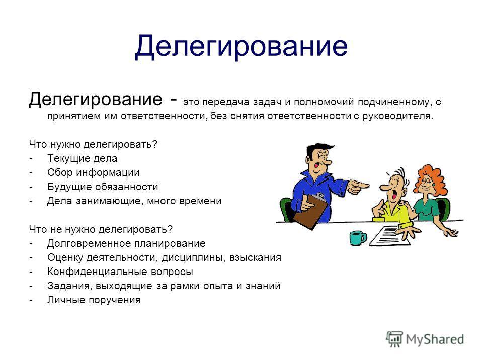 Делегирование Делегирование - это передача задач и полномочий подчиненному, с принятием им ответственности, без снятия ответственности с руководителя. Что нужно делегировать? -Текущие дела -Сбор информации -Будущие обязанности -Дела занимающие, много