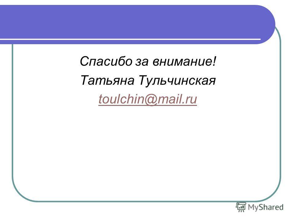 Спасибо за внимание! Татьяна Тульчинская toulchin@mail.ru