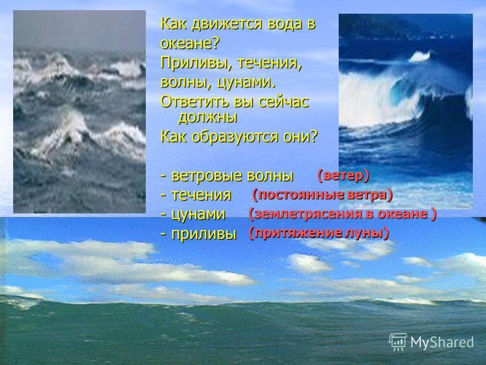 Как движется вода в океане? Приливы, течения, волны, цунами. Ответить вы сейчас должны Как образуются они? - ветровые волны - течения - цунами - приливы (ветер) (постоянные ветра) (землетрясения в океане ) (притяжение луны)