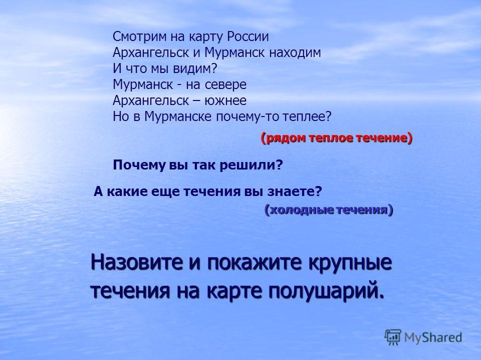 Назовите и покажите крупные течения на карте полушарий. Смотрим на карту России Архангельск и Мурманск находим И что мы видим? Мурманск - на севере Архангельск – южнее Но в Мурманске почему-то теплее? (рядом теплое течение) А какие еще течения вы зна