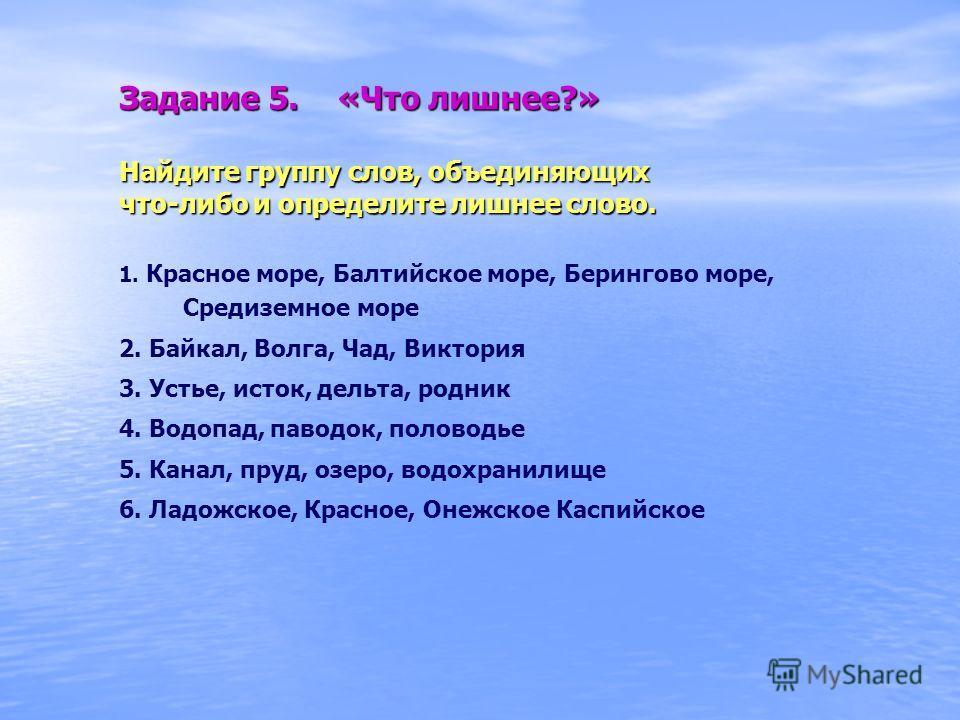 Задание 5. «Что лишнее?» Найдите группу слов, объединяющих что-либо и определите лишнее слово. 1. Красное море, Балтийское море, Берингово море, Средиземное море 2. Байкал, Волга, Чад, Виктория 3. Устье, исток, дельта, родник 4. Водопад, паводок, пол