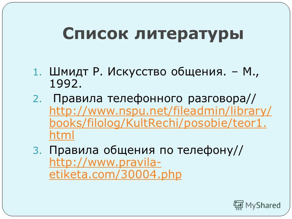 Список литературы 1. Шмидт Р. Искусство общения. – М., 1992. 2. Правила телефонного разговора// http://www.nspu.net/fileadmin/library/ books/filolog/KultRechi/posobie/teor1. html http://www.nspu.net/fileadmin/library/ books/filolog/KultRechi/posobie/