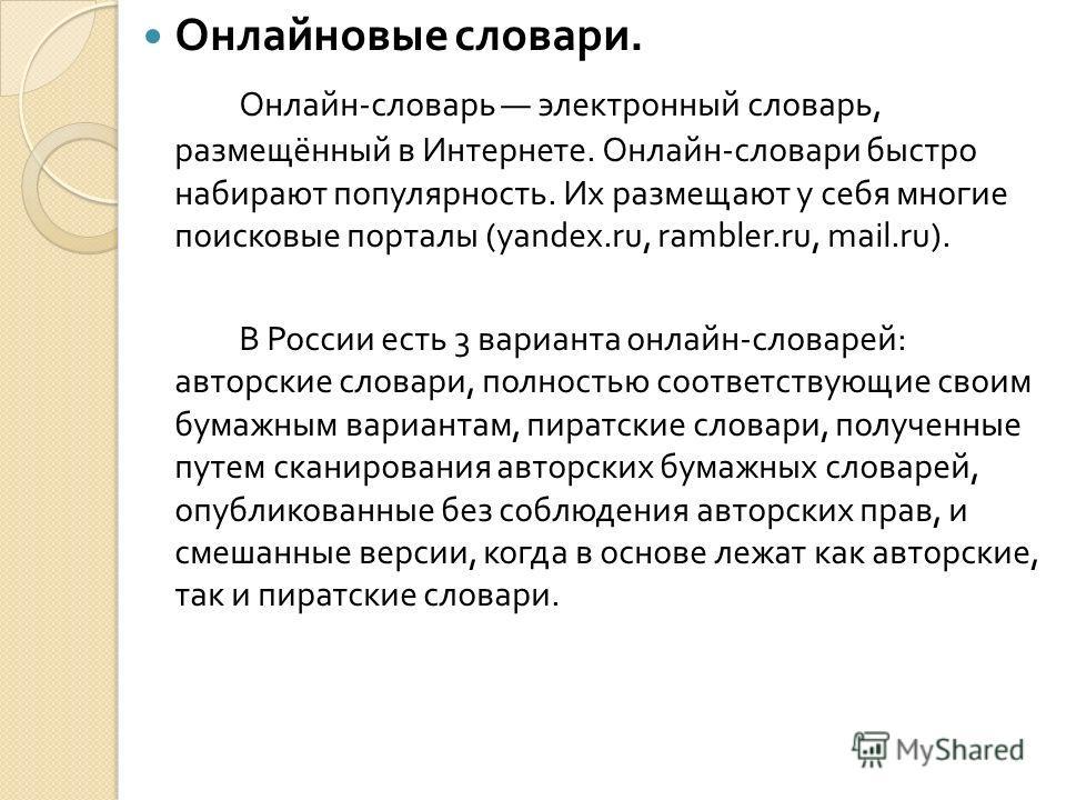 Онлайновые словари. Онлайн - словарь электронный словарь, размещённый в Интернете. Онлайн - словари быстро набирают популярность. Их размещают у себя многие поисковые порталы (yandex.ru, rambler.ru, mail.ru). В России есть 3 варианта онлайн - словаре