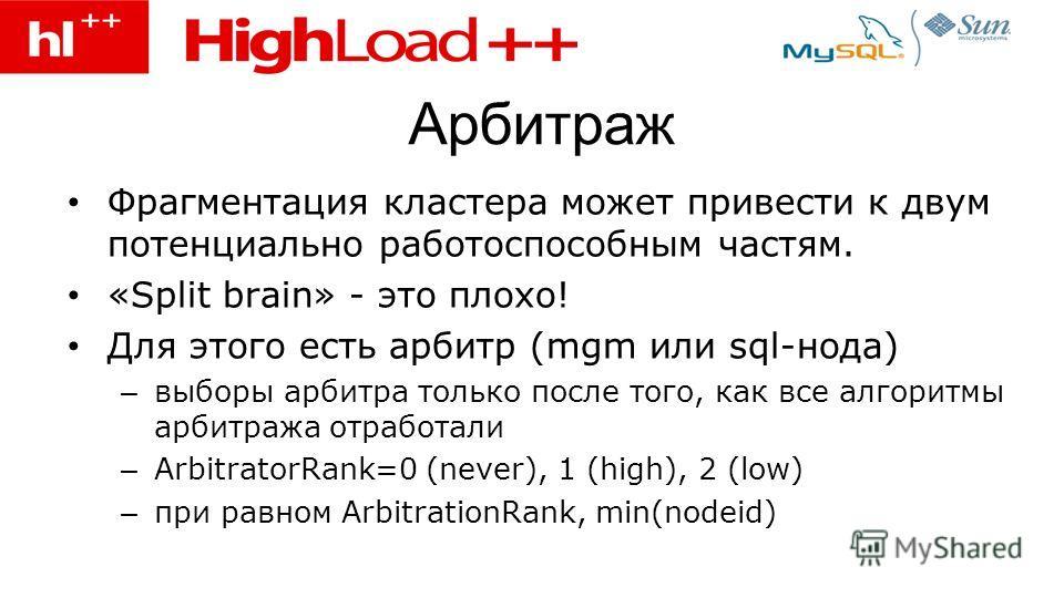 Арбитраж Фрагментация кластера может привести к двум потенциально работоспособным частям. «Split brain» - это плохо! Для этого есть арбитр (mgm или sql-нода) – выборы арбитра только после того, как все алгоритмы арбитража отработали – ArbitratorRank=