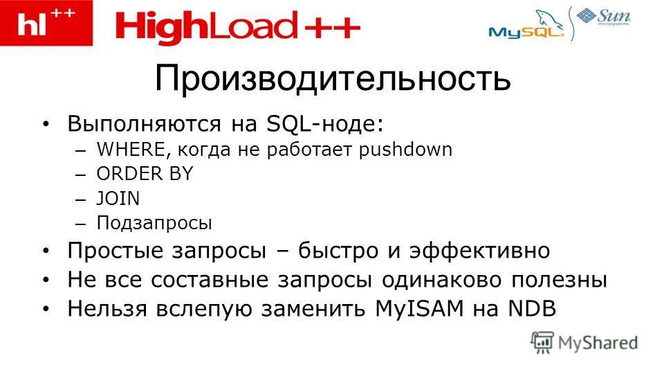 Производительность Выполняются на SQL-ноде: – WHERE, когда не работает pushdown – ORDER BY – JOIN – Подзапросы Простые запросы – быстро и эффективно Не все составные запросы одинаково полезны Нельзя вслепую заменить MyISAM на NDB