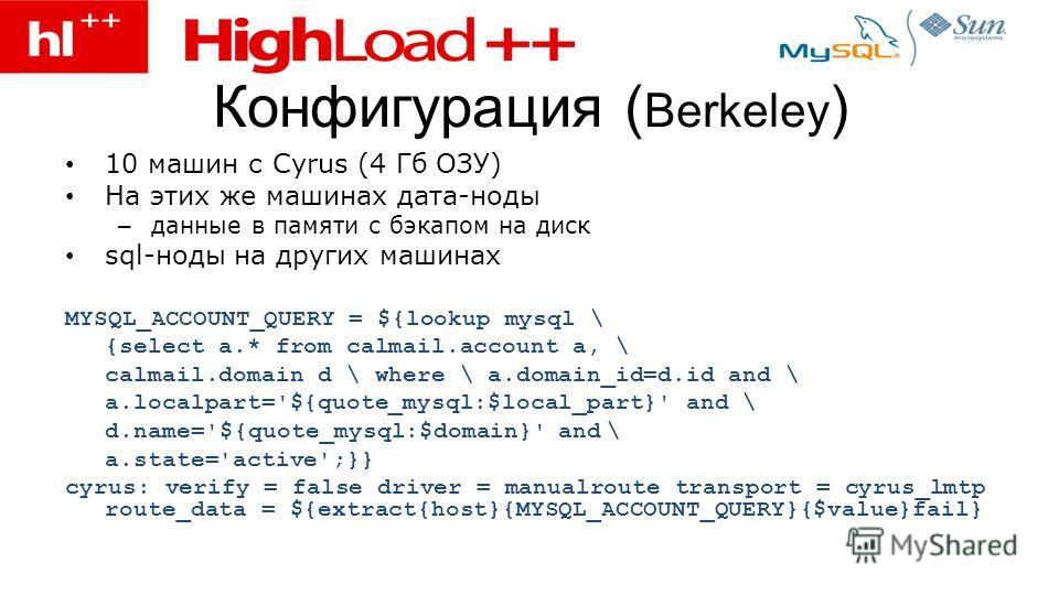Конфигурация ( Berkeley ) 10 машин с Cyrus (4 Гб ОЗУ) На этих же машинах дата-ноды – данные в памяти с бэкапом на диск sql-ноды на других машинах MYSQL_ACCOUNT_QUERY = ${lookup mysql \ {select a.* from calmail.account a, \ calmail.domain d \ where \