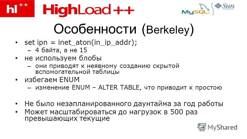 Особенности ( Berkeley ) set ipn = inet_aton(in_ip_addr); – 4 байта, а не 15 не используем блобы – они приводят к неявному созданию скрытой вспомогательной таблицы избегаем ENUM – изменение ENUM – ALTER TABLE, что приводит к простою Не было незаплани