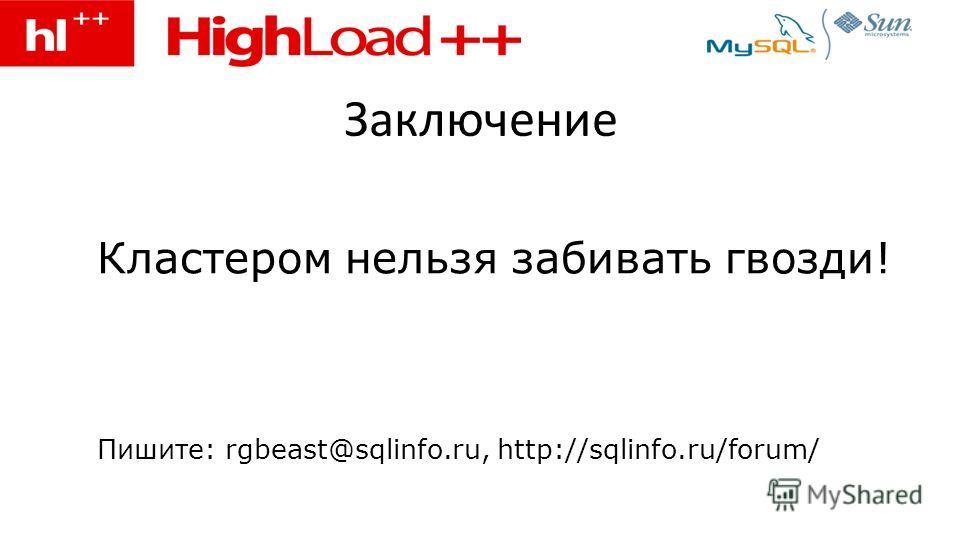 Заключение Кластером нельзя забивать гвозди! Пишите: rgbeast@sqlinfo.ru, http://sqlinfo.ru/forum/