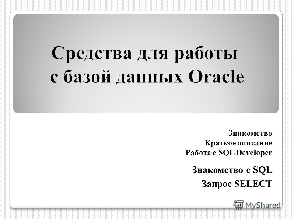 Знакомство Краткое описание Работа с SQL Developer Знакомство с SQL Запрос SELECT