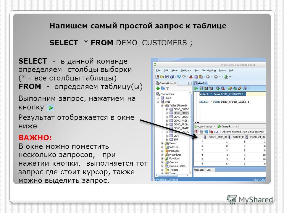 SELECT - в данной команде определяем столбцы выборки (* - все столбцы таблицы) FROM - определяем таблицу(ы) Выполним запрос, нажатием на кнопку Результат отображается в окне ниже ВАЖНО: В окне можно поместить несколько запросов, при нажатии кнопки, в