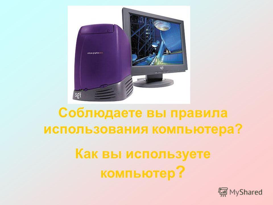 Соблюдаете вы правила использования компьютера? Как вы используете компьютер ?