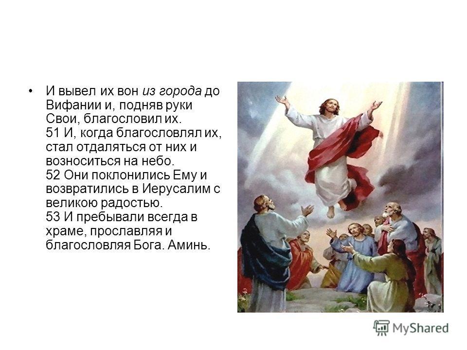 И вывел их вон из города до Вифании и, подняв руки Свои, благословил их. 51 И, когда благословлял их, стал отдаляться от них и возноситься на небо. 52 Они поклонились Ему и возвратились в Иерусалим с великою радостью. 53 И пребывали всегда в храме, п