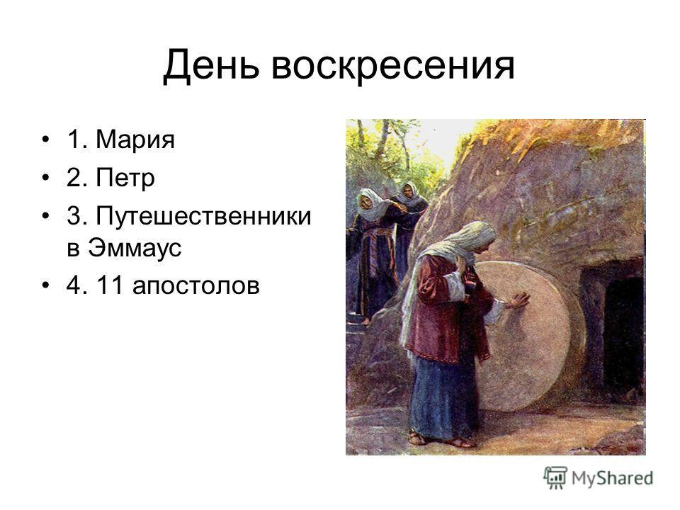 День воскресения 1. Мария 2. Петр 3. Путешественники в Эммаус 4. 11 апостолов