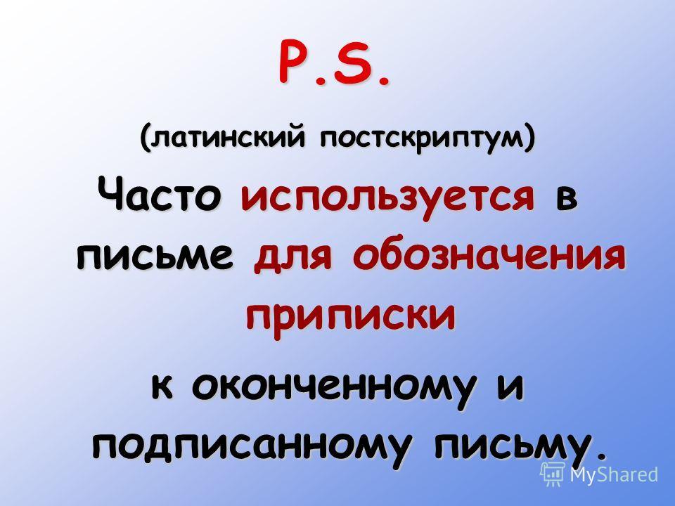 P.S. (латинский постскриптум) Часто используется в письме для обозначения приписки к оконченному и подписанному письму.