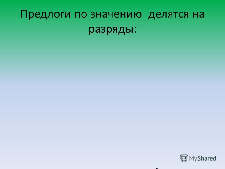 Предлоги по значению делятся на разряды: пространственные: в, на, за, под, около, вокруг, у, к, над; временные: через, к, до, с, перед, в течение, в продолжение; причинные: по, от, вследствие, из-за, ввиду; образа действия: с, без, в, по; объектные: