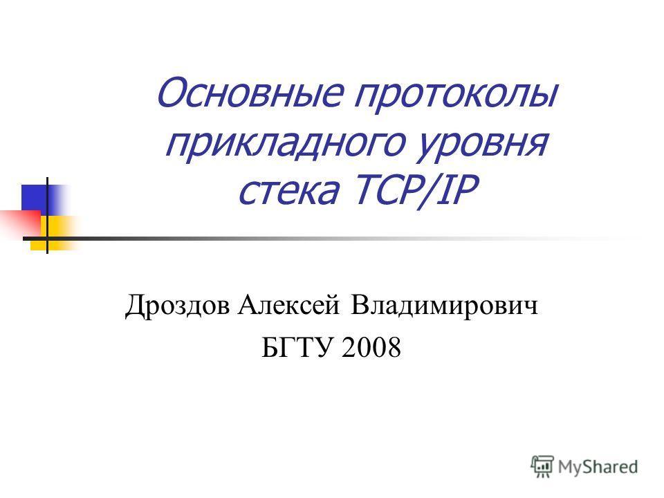 Основные протоколы прикладного уровня стека TCP/IP Дроздов Алексей Владимирович БГТУ 2008