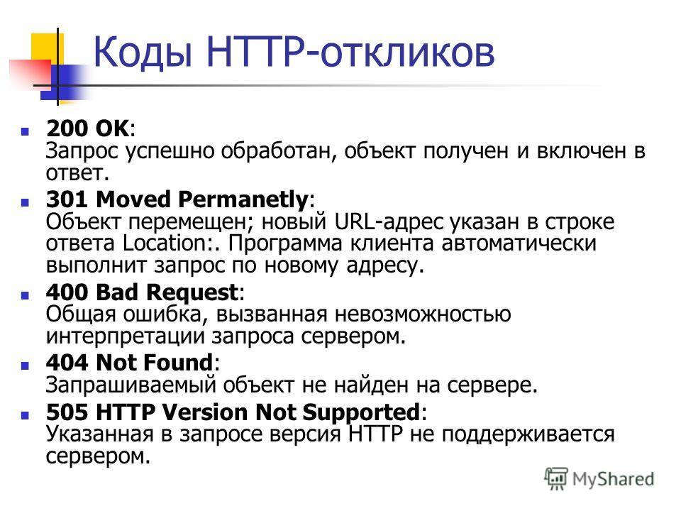 Коды HTTP-откликов 200 OK: Запрос успешно обработан, объект получен и включен в ответ. 301 Moved Permanetly: Объект перемещен; новый URL-адрес указан в строке ответа Location:. Программа клиента автоматически выполнит запрос по новому адресу. 400 Bad