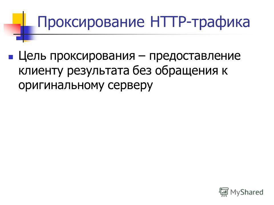Проксирование HTTP-трафика Цель проксирования – предоставление клиенту результата без обращения к оригинальному серверу