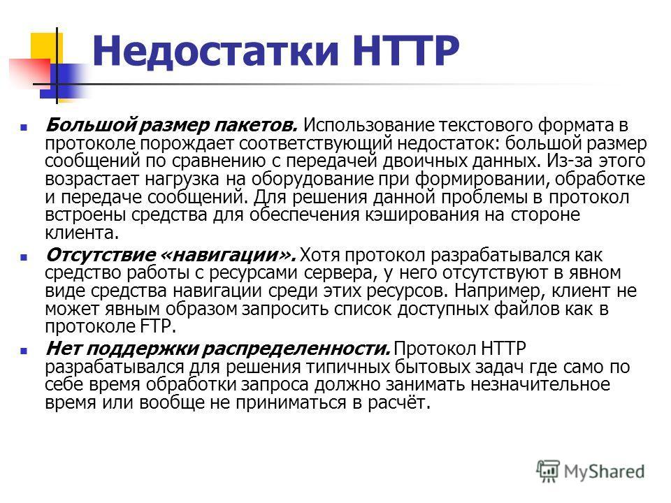 Недостатки HTTP Большой размер пакетов. Использование текстового формата в протоколе порождает соответствующий недостаток: большой размер сообщений по сравнению с передачей двоичных данных. Из-за этого возрастает нагрузка на оборудование при формиров