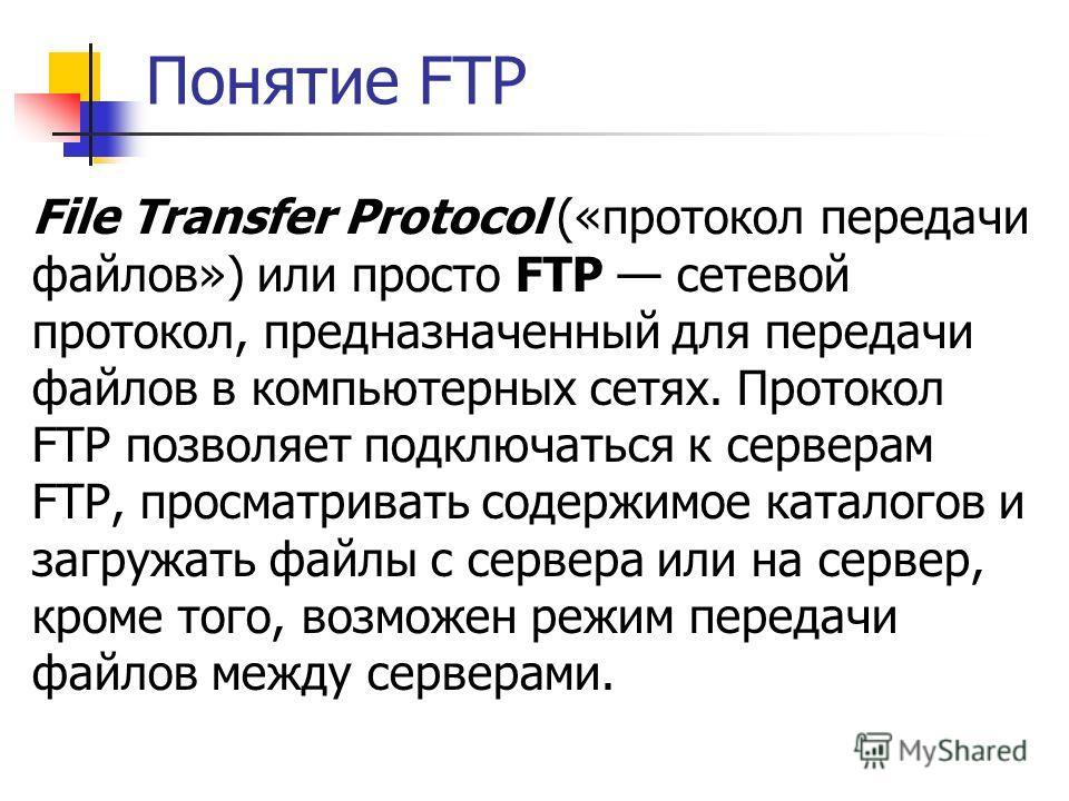 Понятие FTP File Transfer Protocol («протокол передачи файлов») или просто FTP сетевой протокол, предназначенный для передачи файлов в компьютерных сетях. Протокол FTP позволяет подключаться к серверам FTP, просматривать содержимое каталогов и загруж