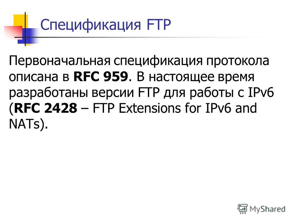 Спецификация FTP Первоначальная спецификация протокола описана в RFC 959. В настоящее время разработаны версии FTP для работы с IPv6 (RFC 2428 – FTP Extensions for IPv6 and NATs).