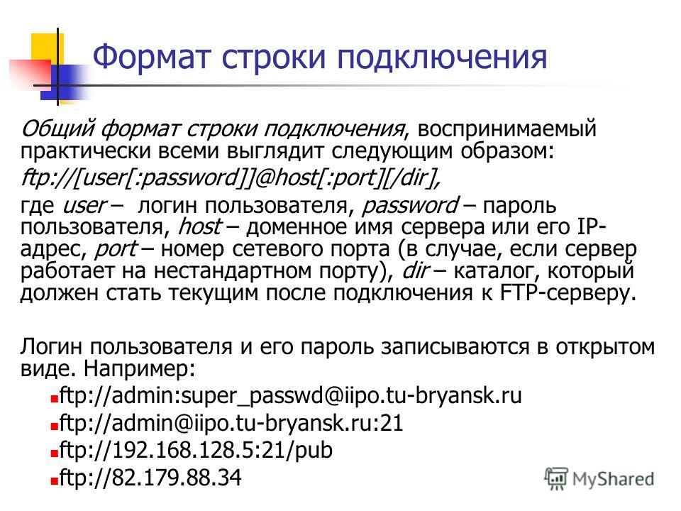 Формат строки подключения Общий формат строки подключения, воспринимаемый практически всеми выглядит следующим образом: ftp://[user[:password]]@host[:port][/dir], где user – логин пользователя, password – пароль пользователя, host – доменное имя серв