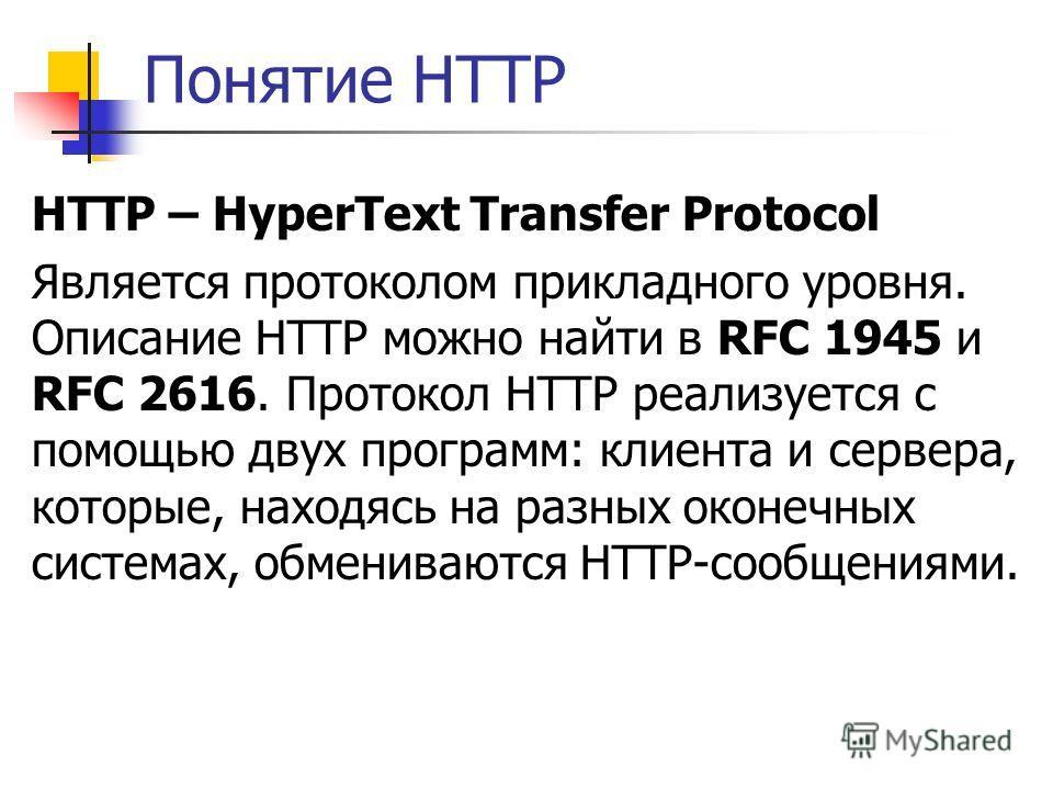 Понятие HTTP HTTP – HyperText Transfer Protocol Является протоколом прикладного уровня. Описание HTTP можно найти в RFC 1945 и RFC 2616. Протокол HTTP реализуется с помощью двух программ: клиента и сервера, которые, находясь на разных оконечных систе