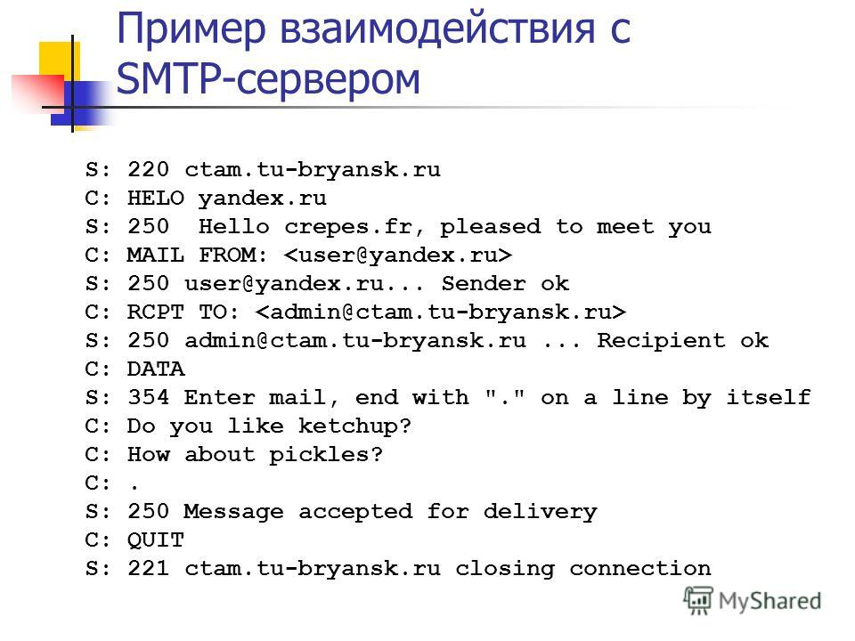 Пример взаимодействия с SMTP-сервером S: 220 ctam.tu-bryansk.ru C: HELO yandex.ru S: 250 Hello crepes.fr, pleased to meet you C: MAIL FROM: S: 250 user@yandex.ru... Sender ok C: RCPT TO: S: 250 admin@ctam.tu-bryansk.ru... Recipient ok C: DATA S: 354