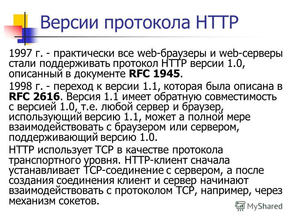 Версии протокола HTTP 1997 г. - практически все web-браузеры и web-серверы стали поддерживать протокол HTTP версии 1.0, описанный в документе RFC 1945. 1998 г. - переход к версии 1.1, которая была описана в RFC 2616. Версия 1.1 имеет обратную совмест