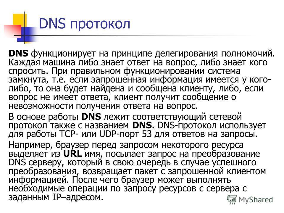 DNS протокол DNS функционирует на принципе делегирования полномочий. Каждая машина либо знает ответ на вопрос, либо знает кого спросить. При правильном функционировании система замкнута, т.е. если запрошенная информация имеется у кого- либо, то она б