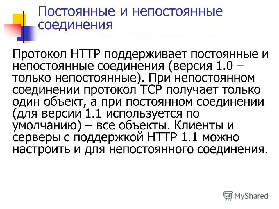 Постоянные и непостоянные соединения Протокол HTTP поддерживает постоянные и непостоянные соединения (версия 1.0 – только непостоянные). При непостоянном соединении протокол TCP получает только один объект, а при постоянном соединении (для версии 1.1