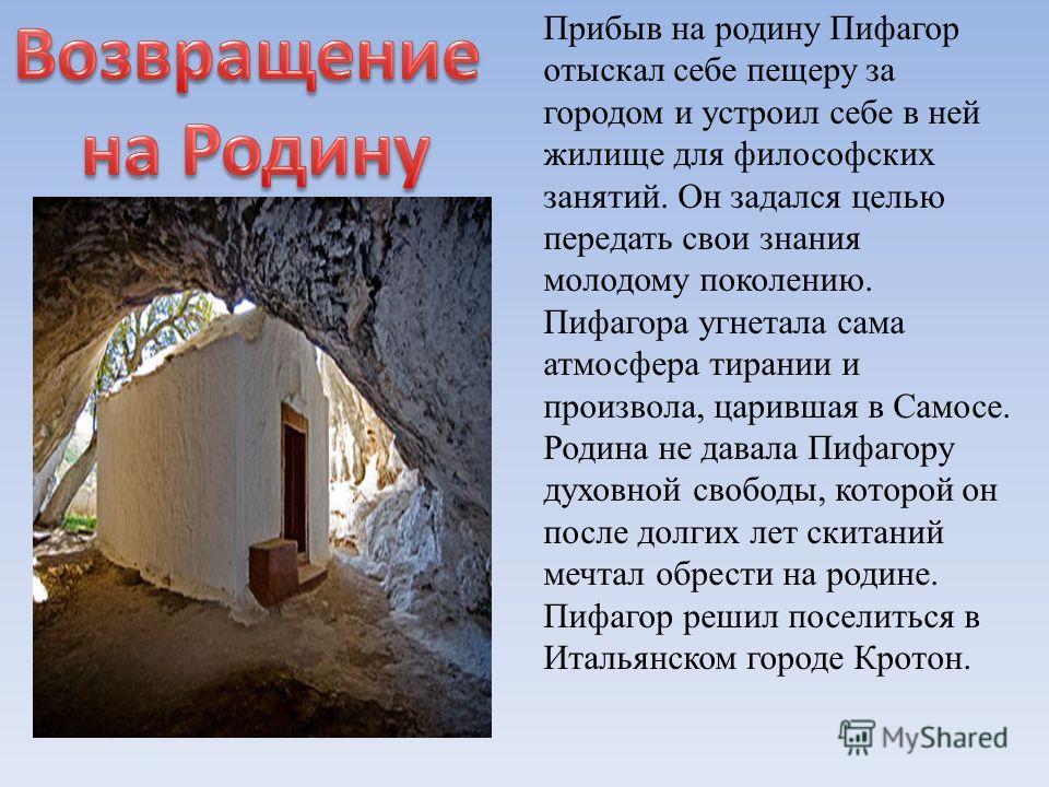 Прибыв на родину Пифагор отыскал себе пещеру за городом и устроил себе в ней жилище для философских занятий. Он задался целью передать свои знания молодому поколению. Пифагора угнетала сама атмосфера тирании и произвола, царившая в Самосе. Родина не