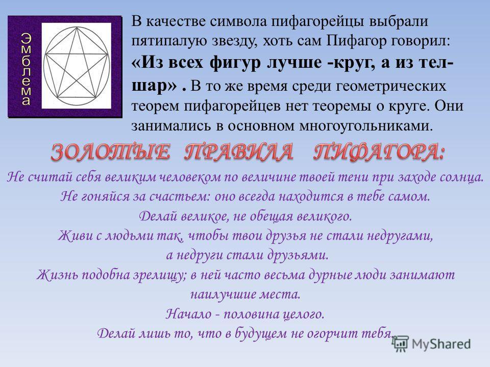В качестве символа пифагорейцы выбрали пятипалую звезду, хоть сам Пифагор говорил: «Из всех фигур лучше -круг, а из тел- шар». В то же время среди геометрических теорем пифагорейцев нет теоремы о круге. Они занимались в основном многоугольниками. Не