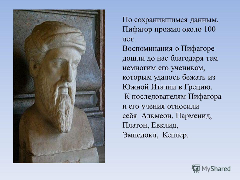 По сохранившимся данным, Пифагор прожил около 100 лет. Воспоминания о Пифагоре дошли до нас благодаря тем немногим его ученикам, которым удалось бежать из Южной Италии в Грецию. К последователям Пифагора и его учения относили себя Алкмеон, Парменид,