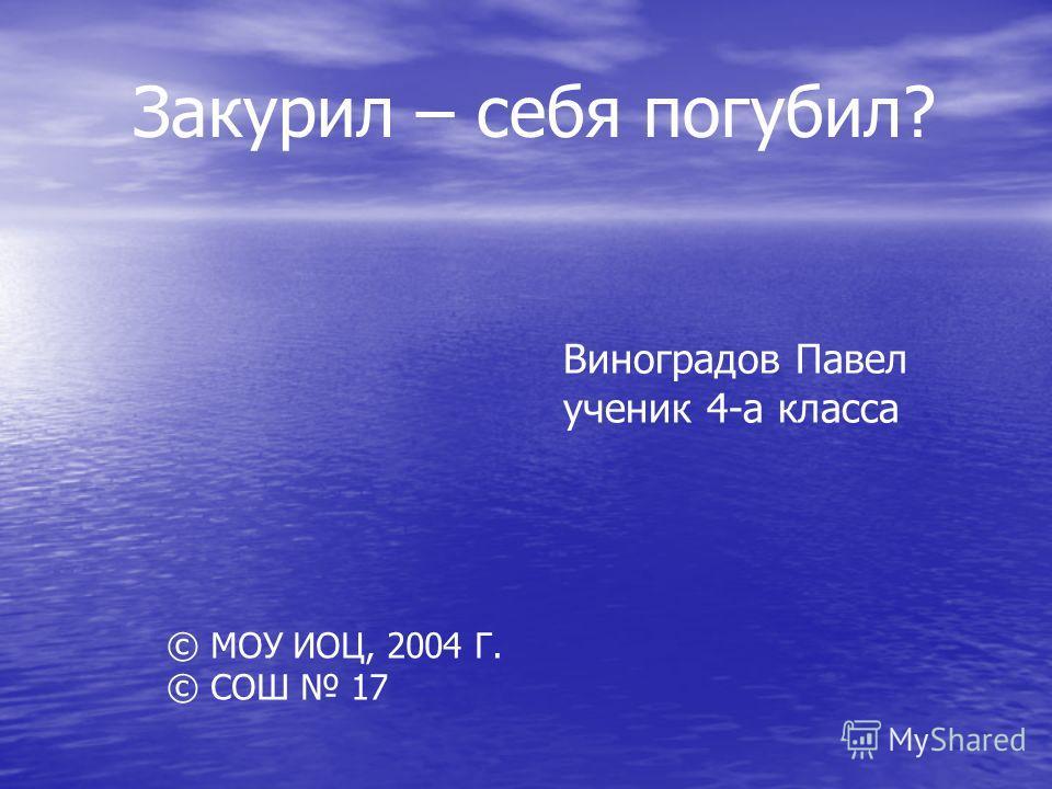 Закурил – себя погубил? Виноградов Павел ученик 4-а класса © МОУ ИОЦ, 2004 Г. © СОШ 17