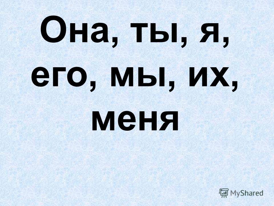 Она, ты, я, его, мы, их, меня
