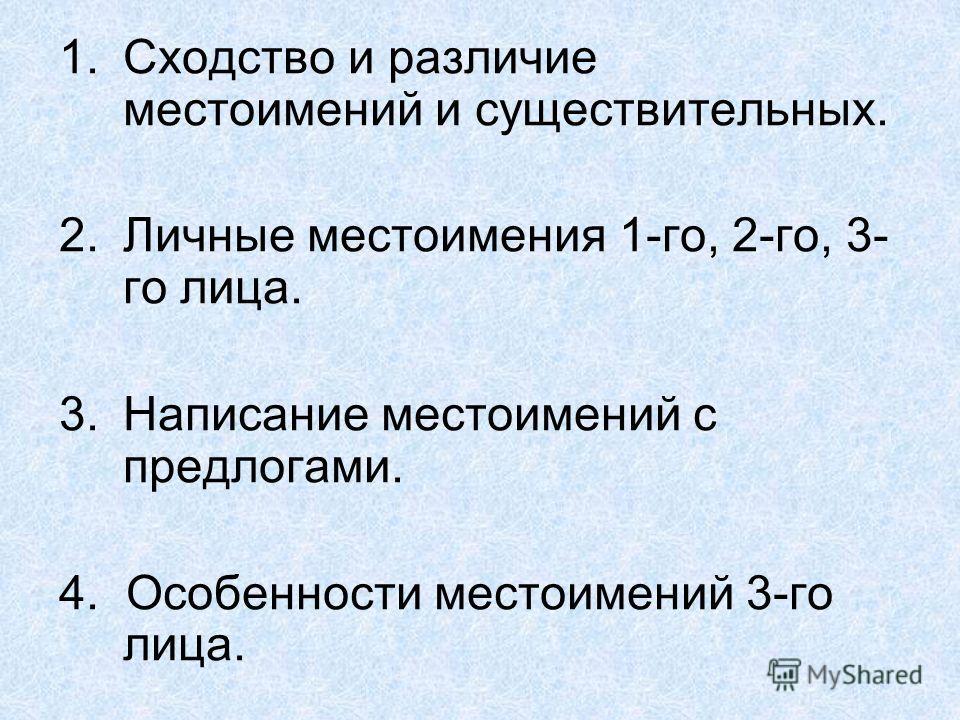 1.Сходство и различие местоимений и существительных. 2.Личные местоимения 1-го, 2-го, 3- го лица. 3.Написание местоимений с предлогами. 4. Особенности местоимений 3-го лица.