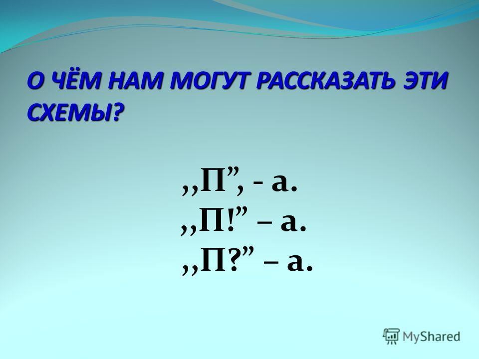О ЧЁМ НАМ МОГУТ РАССКАЗАТЬ ЭТИ СХЕМЫ?,,П, - а.,,П! – а.,,П? – а.