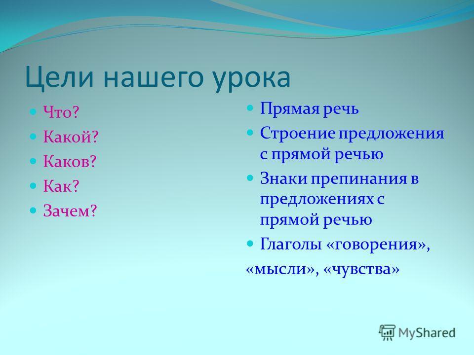 Цели нашего урока Что? Какой? Каков? Как? Зачем? Прямая речь Строение предложения с прямой речью Знаки препинания в предложениях с прямой речью Глаголы «говорения», «мысли», «чувства»