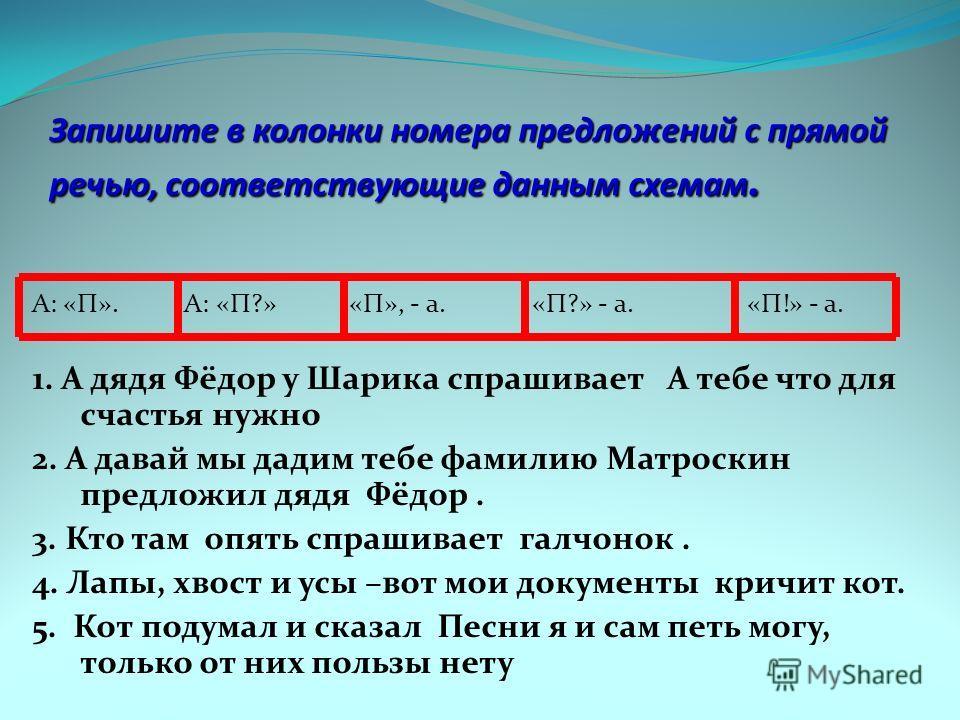 Запишите в колонки номера предложений с прямой речью, соответствующие данным схемам. А: «П». А: «П?» «П», - а. «П?» - а. «П!» - а. 1. А дядя Фёдор у Шарика спрашивает А тебе что для счастья нужно 2. А давай мы дадим тебе фамилию Матроскин предложил д