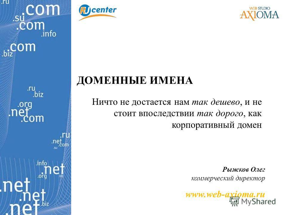 ДОМЕННЫЕ ИМЕНА Ничто не достается нам так дешево, и не стоит впоследствии так дорого, как корпоративный домен Рыжков Олег коммерческий директор www.web-axioma.ru
