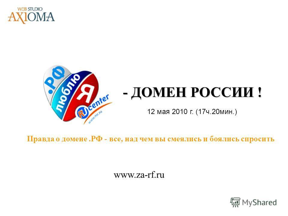 - ДОМЕН РОССИИ ! Правда о домене.РФ - все, над чем вы смеялись и боялись спросить www.za-rf.ru 12 мая 2010 г. (17ч.20мин.)